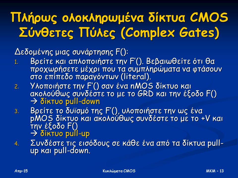 Απρ-15 MKM - 13Κυκλώματα CMOS Πλήρως ολοκληρωμένα δίκτυα CMOS Σύνθετες Πύλες (Complex Gates) Δεδομένης μιας συνάρτησης F(): 1. Βρείτε και απλοποιήστε