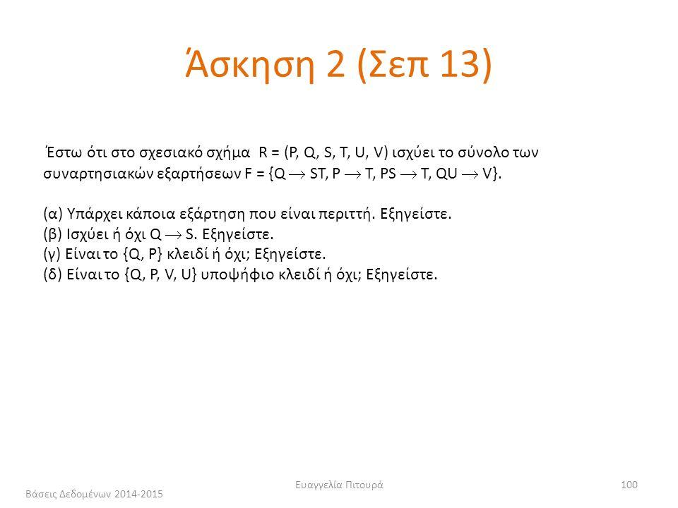 Ευαγγελία Πιτουρά100 Άσκηση 2 (Σεπ 13) Έστω ότι στο σχεσιακό σχήμα R = (P, Q, S, T, U, V) ισχύει το σύνολο των συναρτησιακών εξαρτήσεων F = {Q  ST, P  T, PS  T, QU  V}.