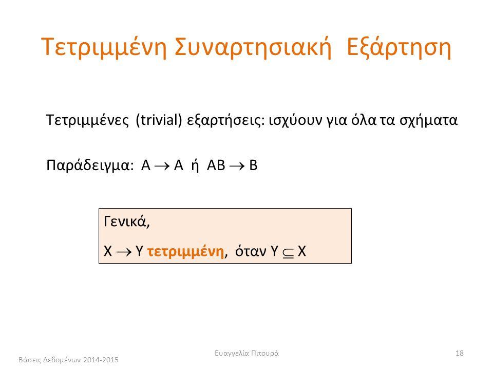 Ευαγγελία Πιτουρά18 Τετριμμένες (trivial) εξαρτήσεις: ισχύουν για όλα τα σχήματα Παράδειγμα: Α  Α ή ΑΒ  Β Γενικά, Χ  Υ τετριμμένη, όταν Y  X Τετριμμένη Συναρτησιακή Εξάρτηση Βάσεις Δεδομένων 2014-2015