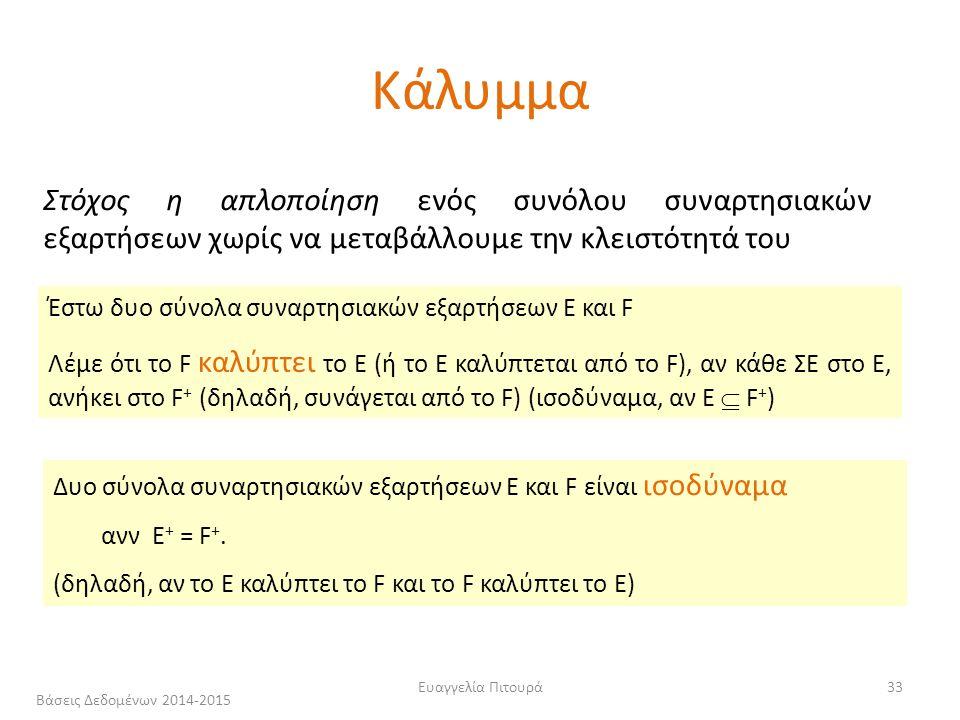Ευαγγελία Πιτουρά33 Στόχος η απλοποίηση ενός συνόλου συναρτησιακών εξαρτήσεων χωρίς να μεταβάλλουμε την κλειστότητά του Έστω δυο σύνολα συναρτησιακών εξαρτήσεων E και F Λέμε ότι το F καλύπτει το E (ή το Ε καλύπτεται από το F), αν κάθε ΣΕ στο Ε, ανήκει στο F + (δηλαδή, συνάγεται από το F) (ισοδύναμα, αν Ε  F + ) Δυο σύνολα συναρτησιακών εξαρτήσεων E και F είναι ισοδύναμα ανν E + = F +.