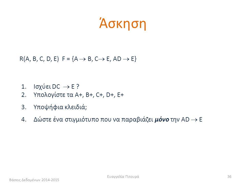 Ευαγγελία Πιτουρά36 R(A, B, C, D, Ε) F = {A  B, C  E, AD  E} 1.Ισχύει DC  E .