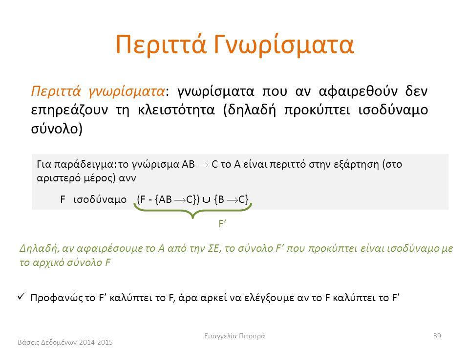 Ευαγγελία Πιτουρά39 Περιττά γνωρίσματα: γνωρίσματα που αν αφαιρεθούν δεν επηρεάζουν τη κλειστότητα (δηλαδή προκύπτει ισοδύναμο σύνολο) Για παράδειγμα: το γνώρισμα ΑΒ  C το Α είναι περιττό στην εξάρτηση (στο αριστερό μέρος) ανν F ισοδύναμο (F - {ΑΒ  C})  {B  C} Προφανώς το F' καλύπτει το F, άρα αρκεί να ελέγξουμε αν το F καλύπτει το F' F' Δηλαδή, αν αφαιρέσουμε το Α από την ΣΕ, το σύνολο F' που προκύπτει είναι ισοδύναμο με το αρχικό σύνολο F Περιττά Γνωρίσματα Βάσεις Δεδομένων 2014-2015