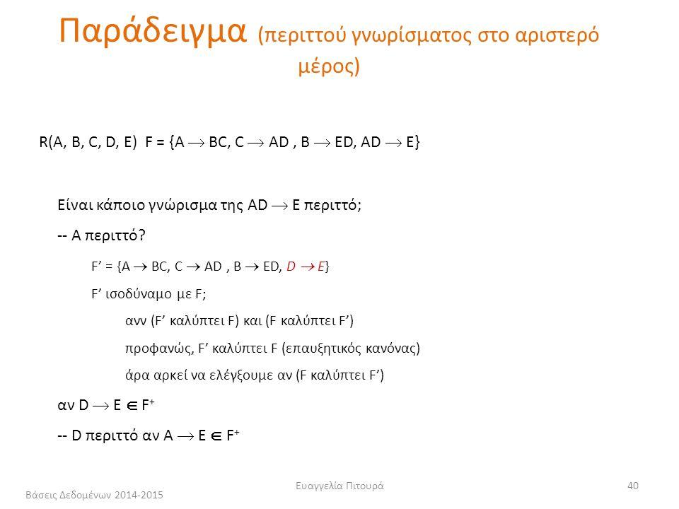 Ευαγγελία Πιτουρά40 R(A, B, C, D, Ε) F = {A  ΒC, C  ΑD, Β  ΕD, AD  E} Είναι κάποιο γνώρισμα της AD  E περιττό; -- Α περιττό.