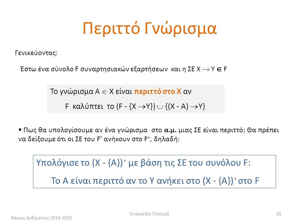 Ευαγγελία Πιτουρά41 Γενικεύοντας: Έστω ένα σύνολο F συναρτησιακών εξαρτήσεων και η ΣΕ Χ  Υ  F Το γνώρισμα Α  Χ είναι περιττό στο Χ αν F καλύπτει το (F - {Χ  Υ})  {(Χ - A)  Υ} Υπολόγισε το (Χ - {Α}) + με βάση τις ΣΕ του συνόλου F: Το Α είναι περιττό αν το Υ ανήκει στο (Χ - {Α}) + στο F  Πως θα υπολογίσουμε αν ένα γνώρισμα στο α.μ.