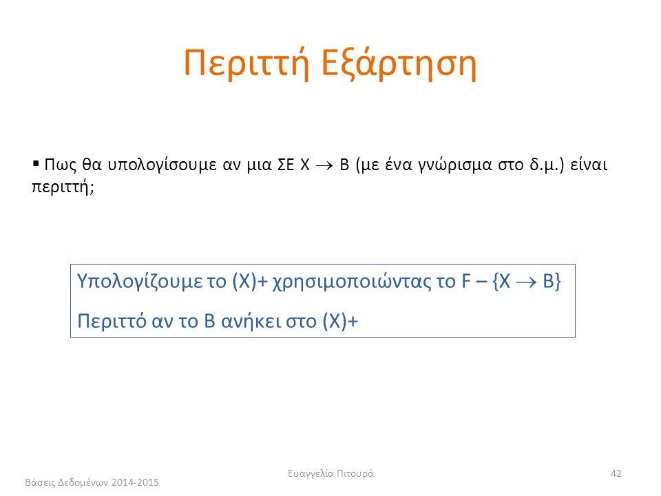 Ευαγγελία Πιτουρά42  Πως θα υπολογίσουμε αν μια ΣΕ Χ  Β (με ένα γνώρισμα στο δ.μ.) είναι περιττή; Υπολογίζουμε το (Χ)+ χρησιμοποιώντας το F – {Χ  Β} Περιττό αν το Β ανήκει στο (Χ)+ Περιττή Εξάρτηση Βάσεις Δεδομένων 2014-2015