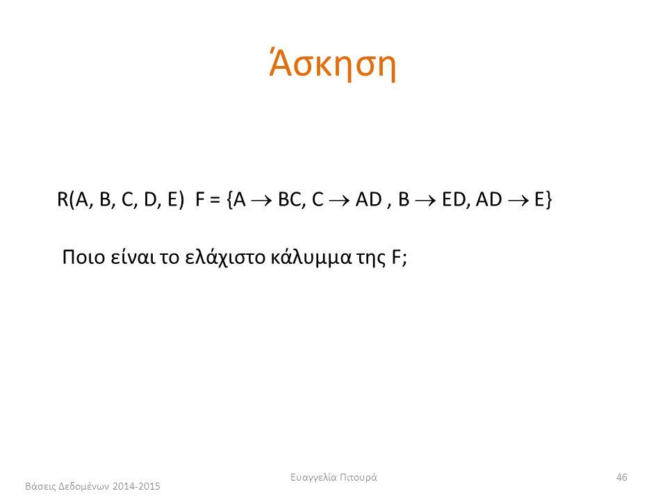 Ευαγγελία Πιτουρά46 R(A, B, C, D, Ε) F = {A  ΒC, C  ΑD, Β  ΕD, AD  E} Ποιο είναι το ελάχιστο κάλυμμα της F; Άσκηση Βάσεις Δεδομένων 2014-2015