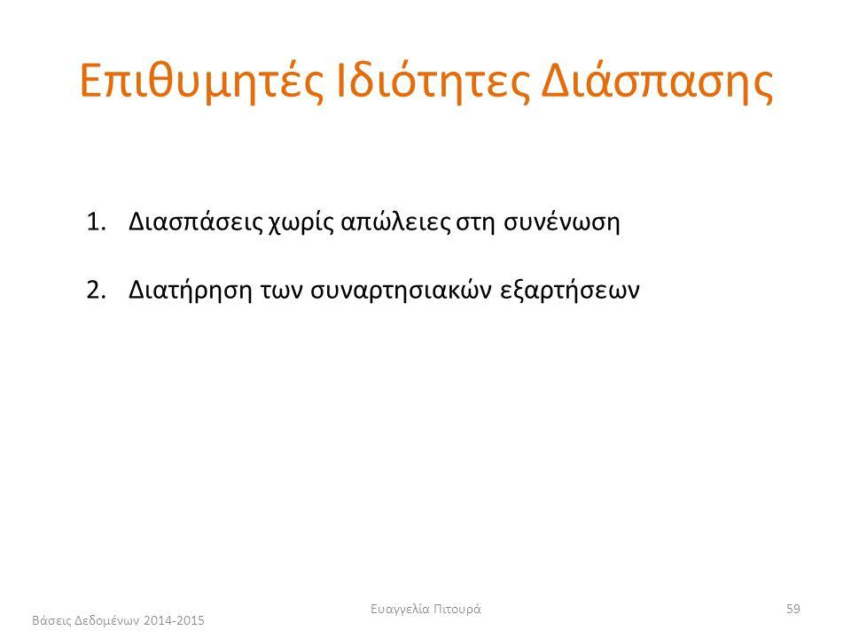 Ευαγγελία Πιτουρά59 Επιθυμητές Ιδιότητες Διάσπασης 1.Διασπάσεις χωρίς απώλειες στη συνένωση 2.Διατήρηση των συναρτησιακών εξαρτήσεων Βάσεις Δεδομένων 2014-2015
