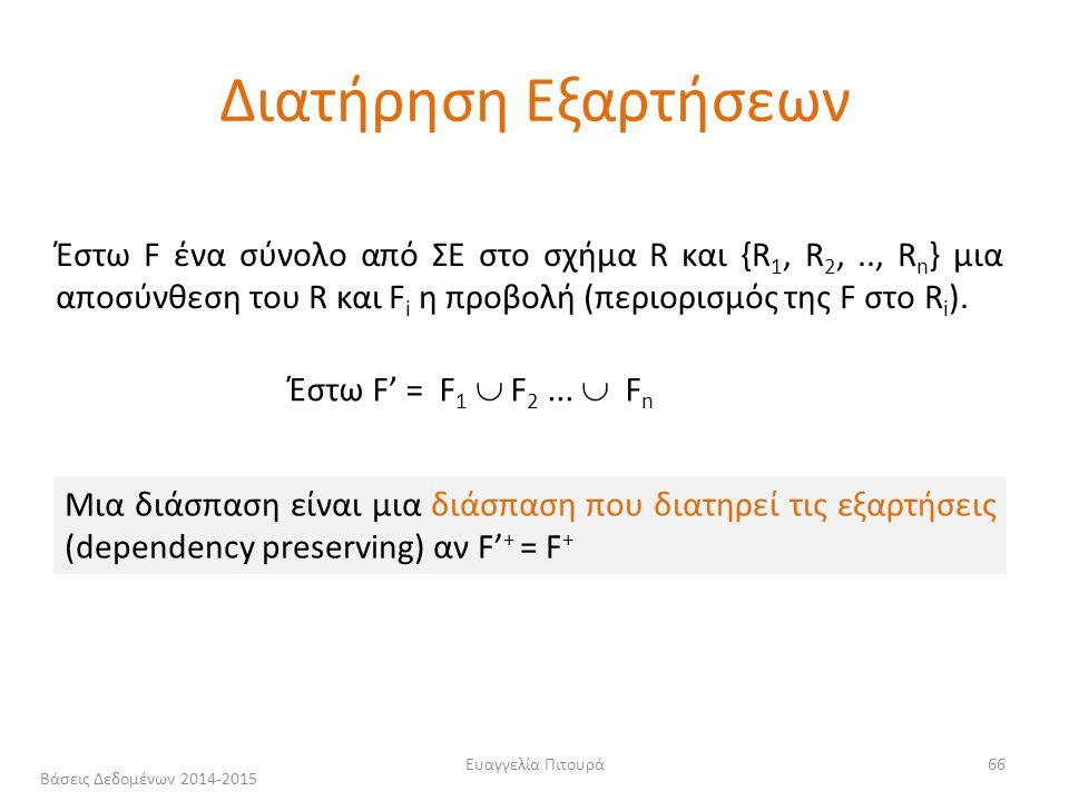 Ευαγγελία Πιτουρά66 Μια διάσπαση είναι μια διάσπαση που διατηρεί τις εξαρτήσεις (dependency preserving) αν F' + = F + Έστω F ένα σύνολο από ΣΕ στο σχήμα R και {R 1, R 2,.., R n } μια αποσύνθεση του R και F i η προβολή (περιορισμός της F στο R i ).