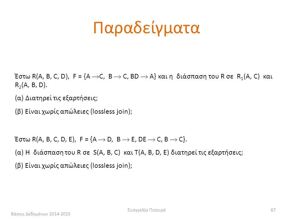 Ευαγγελία Πιτουρά67 Έστω R(A, B, C, D), F = {A  C, B  C, ΒD  A} και η διάσπαση του R σε R 1 (A, C) και R 2 (Α, Β, D).