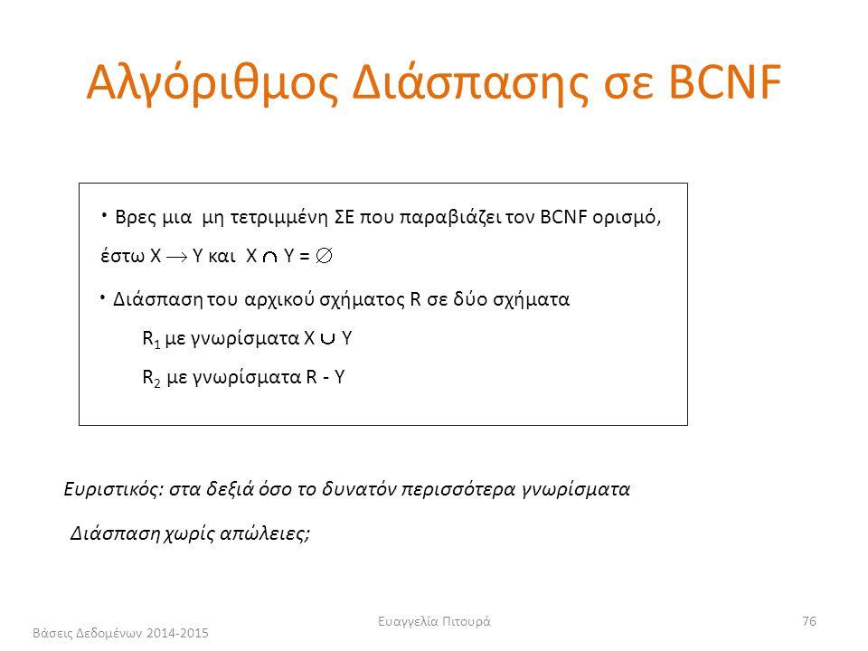 Ευαγγελία Πιτουρά76 Ευριστικός: στα δεξιά όσο το δυνατόν περισσότερα γνωρίσματα Διάσπαση χωρίς απώλειες; Αλγόριθμος Διάσπασης σε BCNF Βρες μια μη τετριμμένη ΣΕ που παραβιάζει τον BCNF ορισμό, έστω X  Y και Χ  Υ =  Διάσπαση του αρχικού σχήματος R σε δύο σχήματα R 1 με γνωρίσματα Χ  Y R 2 με γνωρίσματα R - Y Βάσεις Δεδομένων 2014-2015