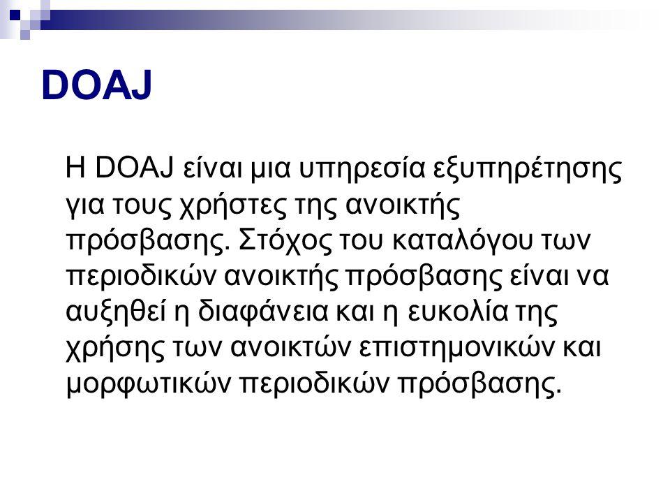 DOAJ Η DOAJ είναι μια υπηρεσία εξυπηρέτησης για τους χρήστες της ανοικτής πρόσβασης. Στόχος του καταλόγου των περιοδικών ανοικτής πρόσβασης είναι να α