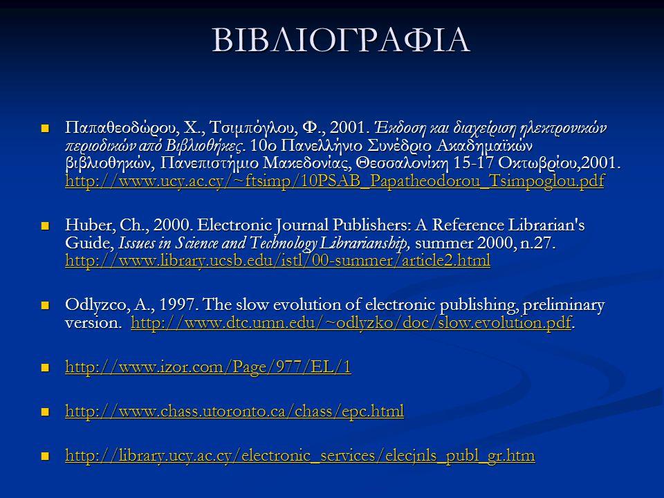 ΒΙΒΛΙΟΓΡΑΦΙΑ ΒΙΒΛΙΟΓΡΑΦΙΑ Παπαθεοδώρου, Χ., Τσιμπόγλου, Φ., 2001. Έκδοση και διαχείριση ηλεκτρονικών περιοδικών από Βιβλιοθήκες. 10ο Πανελλήνιο Συνέδρ