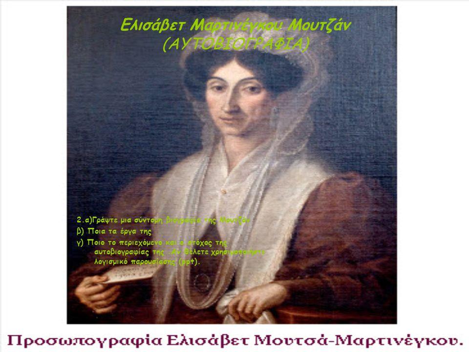 Ελισάβετ Μαρτινέγκου Μουτζάν (ΑΥΤΟΒΙΟΓΡΑΦΙΑ) 2.α)Γράψτε μια σύντομη βιογραφία της Μουτζάν β) Ποια τα έργα της γ) Ποιο το περιεχόμενο και ο στόχος της
