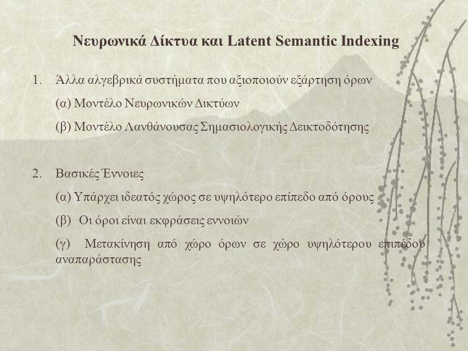 Νευρωνικά Δίκτυα και Latent Semantic Indexing 1.Άλλα αλγεβρικά συστήματα που αξιοποιούν εξάρτηση όρων (α) Μοντέλο Νευρωνικών Δικτύων (β) Μοντέλο Λανθάνουσας Σημασιολογικής Δεικτοδότησης 2.Βασικές Έννοιες (α) Υπάρχει ιδεατός χώρος σε υψηλότερο επίπεδο από όρους (β)Οι όροι είναι εκφράσεις εννοιών (γ) Μετακίνηση από χώρο όρων σε χώρο υψηλότερου επιπέδου αναπαράστασης