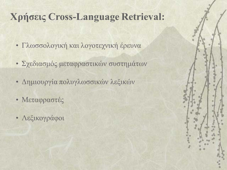 Χρήσεις Cross-Language Retrieval: Γλωσσολογική και λογοτεχνική έρευνα Σχεδιασμός μεταφραστικών συστημάτων Δημιουργία πολυγλωσσικών λεξικών Μεταφραστές Λεξικογράφοι