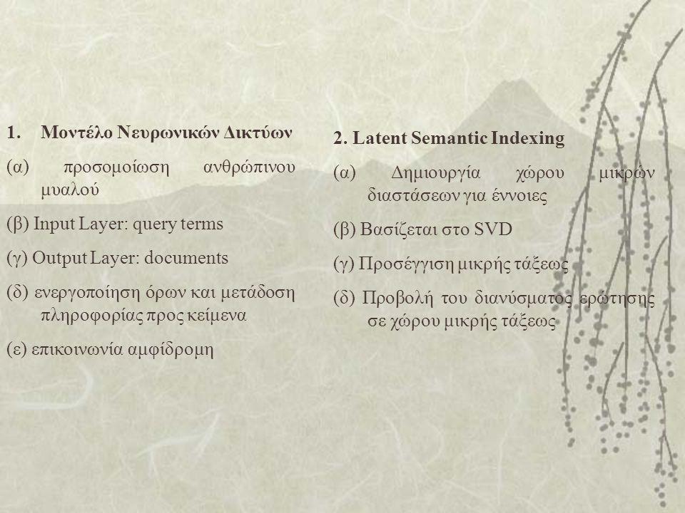 1.Μοντέλο Νευρωνικών Δικτύων (α) προσομοίωση ανθρώπινου μυαλού (β) Input Layer: query terms (γ) Output Layer: documents (δ) ενεργοποίηση όρων και μετάδοση πληροφορίας προς κείμενα (ε) επικοινωνία αμφίδρομη 2.