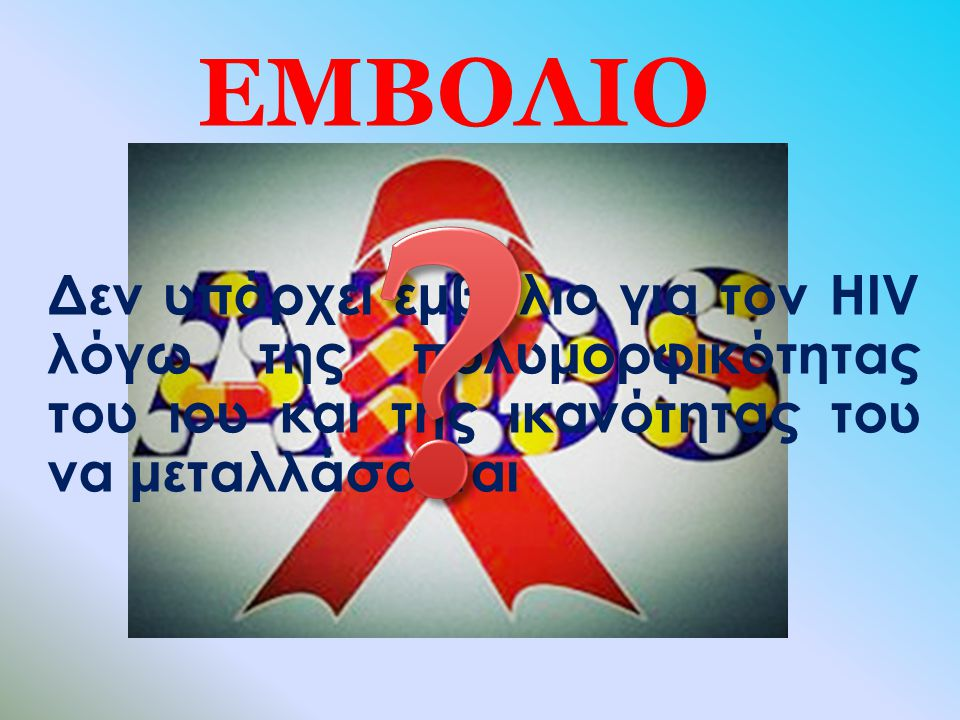 ΕΜΒΟΛΙΟ Δεν υπάρχει εμβόλιο για τον HIV λόγω της πολυμορφικότητας του ιου και της ικανότητας του να μεταλλάσσεται