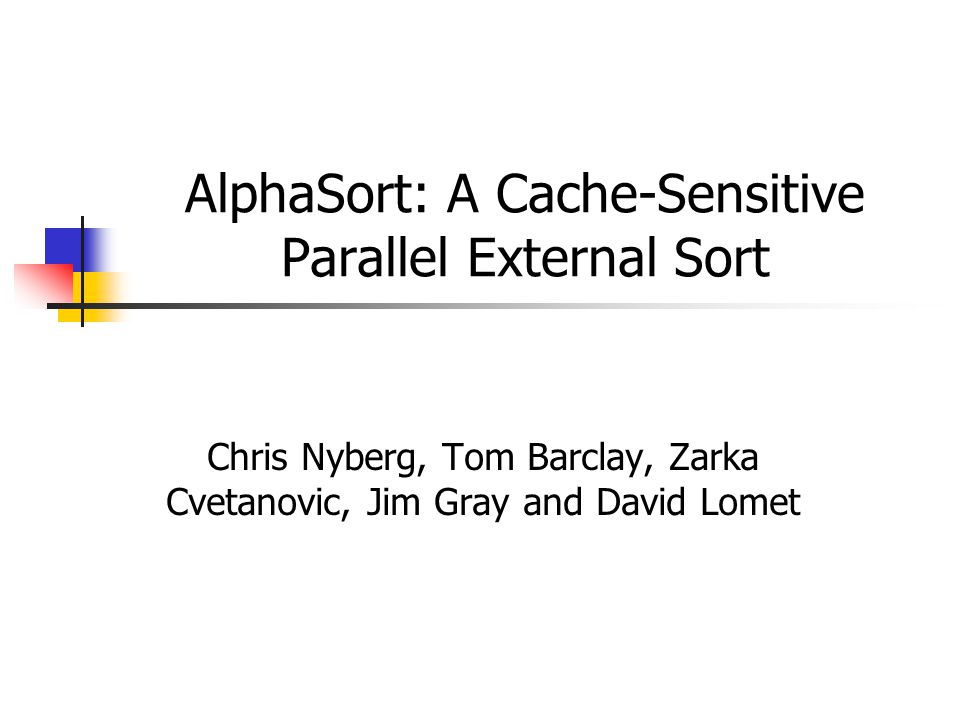 AlphaSort: A Cache-Sensitive Parallel External Sort Chris Nyberg, Tom Barclay, Zarka Cvetanovic, Jim Gray and David Lomet