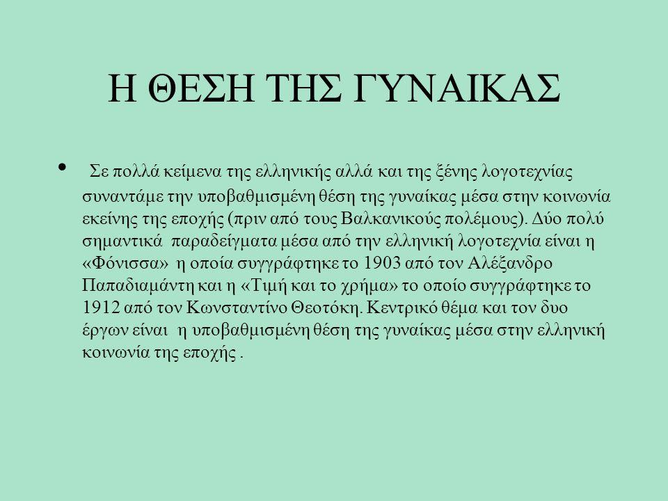 Η ΘΕΣΗ ΤΗΣ ΓΥΝΑΙΚΑΣ Σε πολλά κείμενα της ελληνικής αλλά και της ξένης λογοτεχνίας συναντάμε την υποβαθμισμένη θέση της γυναίκας μέσα στην κοινωνία εκείνης της εποχής (πριν από τους Βαλκανικούς πολέμους).