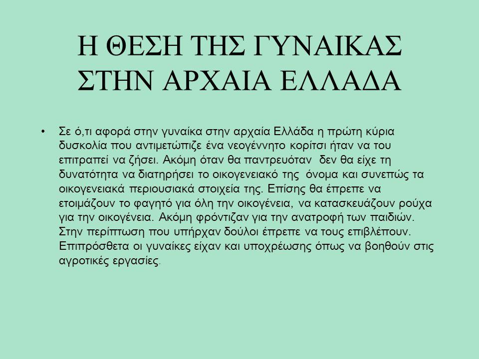 Η ΘΕΣΗ ΤΗΣ ΓΥΝΑΙΚΑΣ ΣΤΗΝ ΑΡΧΑΙΑ ΕΛΛΑΔΑ Σε ό,τι αφορά στην γυναίκα στην αρχαία Ελλάδα η πρώτη κύρια δυσκολία που αντιμετώπιζε ένα νεογέννητο κορίτσι ήταν να του επιτραπεί να ζήσει.