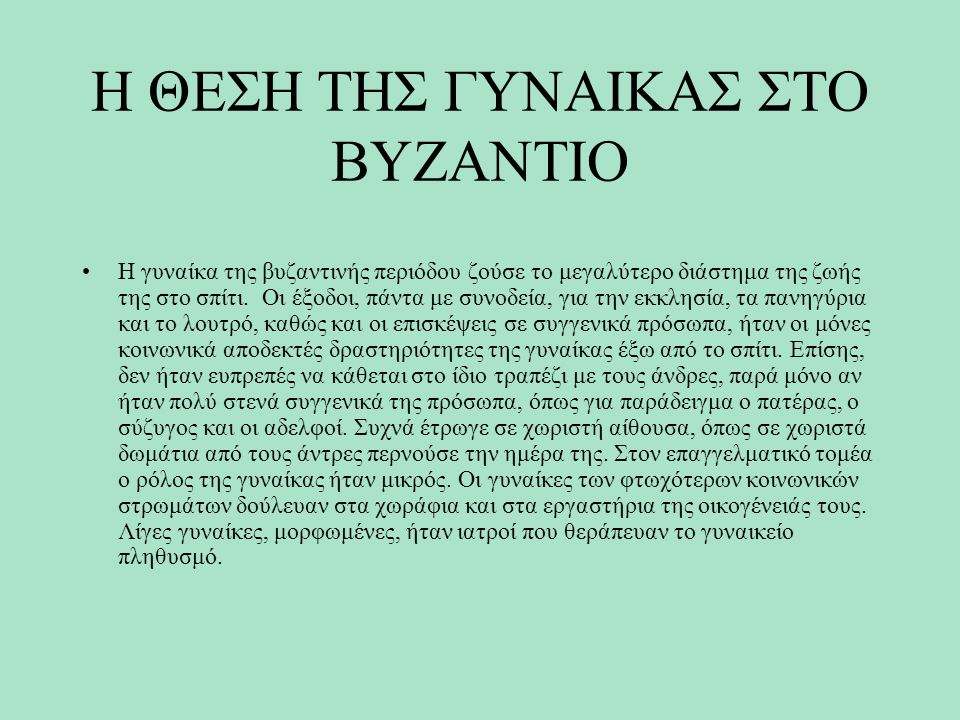 Η ΘΕΣΗ ΤΗΣ ΓΥΝΑΙΚΑΣ ΣΤΟ ΒΥΖΑΝΤΙΟ Η γυναίκα της βυζαντινής περιόδου ζούσε το μεγαλύτερο διάστημα της ζωής της στο σπίτι. Οι έξοδοι, πάντα με συνοδεία,