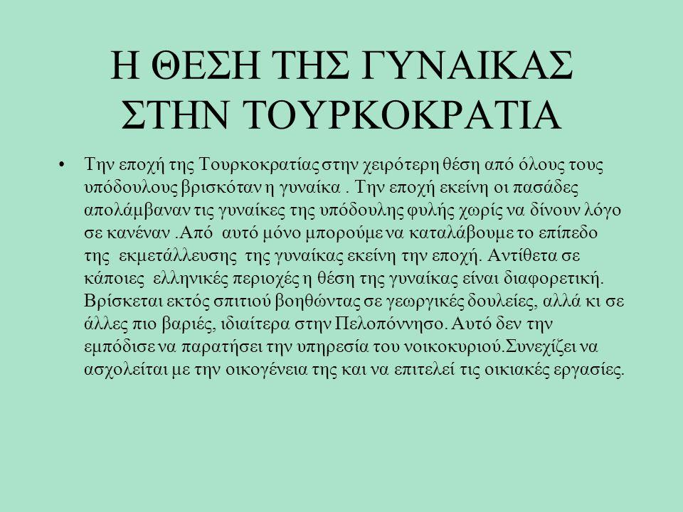 Η ΘΕΣΗ ΤΗΣ ΓΥΝΑΙΚΑΣ ΣΤΗΝ ΤΟΥΡΚΟΚΡΑΤΙΑ Την εποχή της Τουρκοκρατίας στην χειρότερη θέση από όλους τους υπόδουλους βρισκόταν η γυναίκα. Την εποχή εκείνη