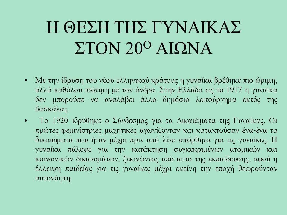 Η ΘΕΣΗ ΤΗΣ ΓΥΝΑΙΚΑΣ ΣΤΟΝ 20 Ο ΑΙΩΝΑ Με την ίδρυση του νέου ελληνικού κράτους η γυναίκα βρέθηκε πιο ώριμη, αλλά καθόλου ισότιμη με τον άνδρα. Στην Ελλά