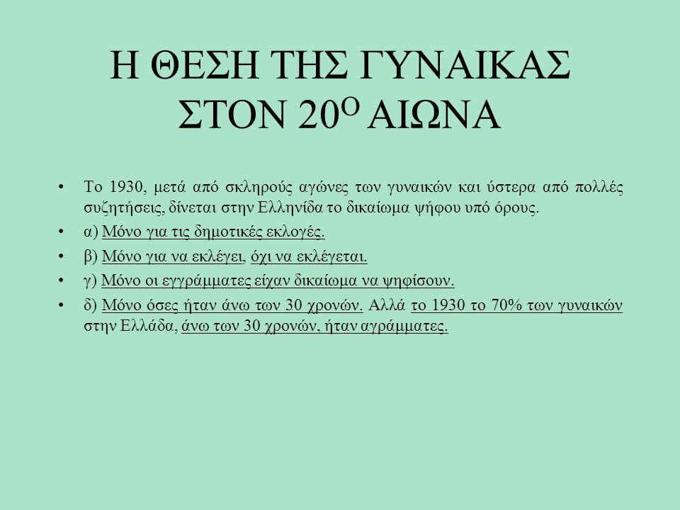 Η ΘΕΣΗ ΤΗΣ ΓΥΝΑΙΚΑΣ ΣΤΟΝ 20 Ο ΑΙΩΝΑ Το 1930, μετά από σκληρούς αγώνες των γυναικών και ύστερα από πολλές συζητήσεις, δίνεται στην Ελληνίδα το δικαίωμα ψήφου υπό όρους.