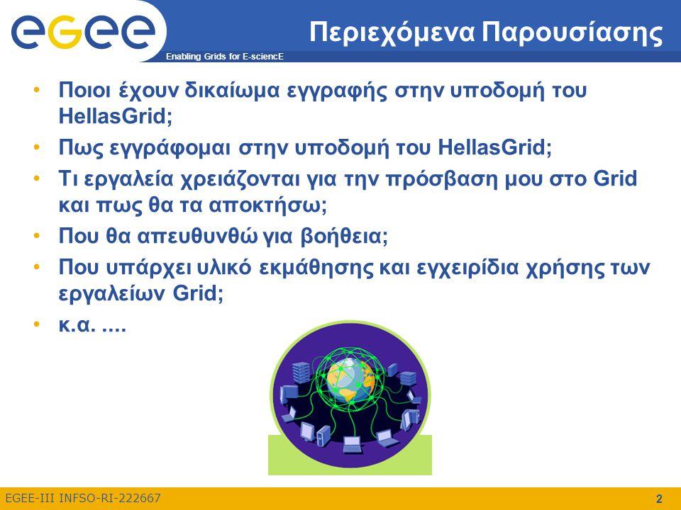 Enabling Grids for E-sciencE EGEE-III INFSO-RI-222667 2 Περιεχόμενα Παρουσίασης Ποιοι έχουν δικαίωμα εγγραφής στην υποδομή του HellasGrid; Πως εγγράφομαι στην υποδομή του HellasGrid; Τι εργαλεία χρειάζονται για την πρόσβαση μου στο Grid και πως θα τα αποκτήσω; Που θα απευθυνθώ για βοήθεια; Που υπάρχει υλικό εκμάθησης και εγχειρίδια χρήσης των εργαλείων Grid; κ.α.....