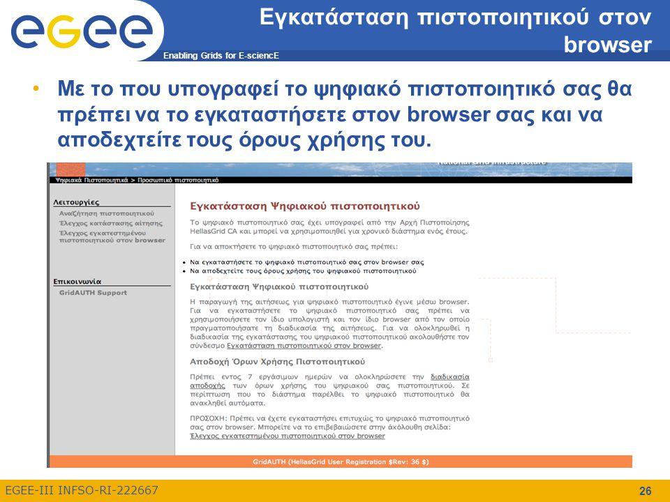 Enabling Grids for E-sciencE EGEE-III INFSO-RI-222667 26 Εγκατάσταση πιστοποιητικού στον browser Με το που υπογραφεί το ψηφιακό πιστοποιητικό σας θα πρέπει να το εγκαταστήσετε στον browser σας και να αποδεχτείτε τους όρους χρήσης του.