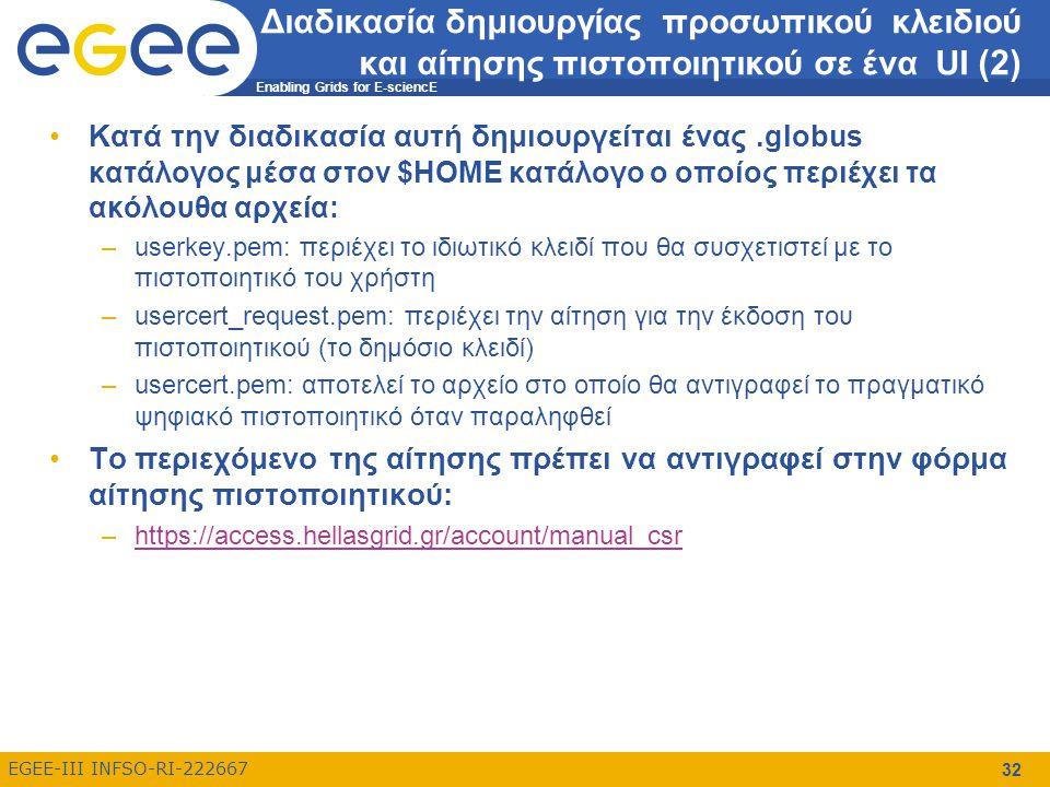 Enabling Grids for E-sciencE EGEE-III INFSO-RI-222667 32 Διαδικασία δημιουργίας προσωπικού κλειδιού και αίτησης πιστοποιητικού σε ένα UI (2) Κατά την διαδικασία αυτή δημιουργείται ένας.globus κατάλογος μέσα στον $HOME κατάλογο ο οποίος περιέχει τα ακόλουθα αρχεία: –userkey.pem: περιέχει το ιδιωτικό κλειδί που θα συσχετιστεί με το πιστοποιητικό του χρήστη –usercert_request.pem: περιέχει την αίτηση για την έκδοση του πιστοποιητικού (το δημόσιο κλειδί) –usercert.pem: αποτελεί το αρχείο στο οποίο θα αντιγραφεί το πραγματικό ψηφιακό πιστοποιητικό όταν παραληφθεί Το περιεχόμενο της αίτησης πρέπει να αντιγραφεί στην φόρμα αίτησης πιστοποιητικού: –https://access.hellasgrid.gr/account/manual_csrhttps://access.hellasgrid.gr/account/manual_csr