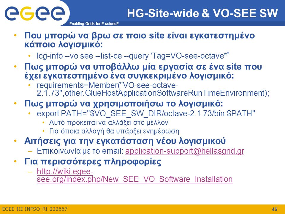 Enabling Grids for E-sciencE EGEE-III INFSO-RI-222667 HG-Site-wide & VO-SEE SW Που μπορώ να βρω σε ποιο site είναι εγκατεστημένο κάποιο λογισμικό: lcg-info --vo see --list-ce --query Tag=VO-see-octave* Πως μπορώ να υποβάλλω μία εργασία σε ένα site που έχει εγκατεστημένο ένα συγκεκριμένο λογισμικό: requirements=Member( VO-see-octave- 2.1.73 ,other.GlueHostApplicationSoftwareRunTimeEnvironment); Πως μπορώ να χρησιμοποιήσω το λογισμικό: export PATH= $VO_SEE_SW_DIR/octave-2.1.73/bin:$PATH Αυτό πρόκειται να αλλάξει στο μέλλον Για όποια αλλαγή θα υπάρξει ενημέρωση Αιτήσεις για την εγκατάσταση νέου λογισμικού –Επικοινωνία με το email: application-support@hellasgrid.grapplication-support@hellasgrid.gr Για περισσότερες πληροφορίες –http://wiki.egee- see.org/index.php/New_SEE_VO_Software_Installationhttp://wiki.egee- see.org/index.php/New_SEE_VO_Software_Installation 46