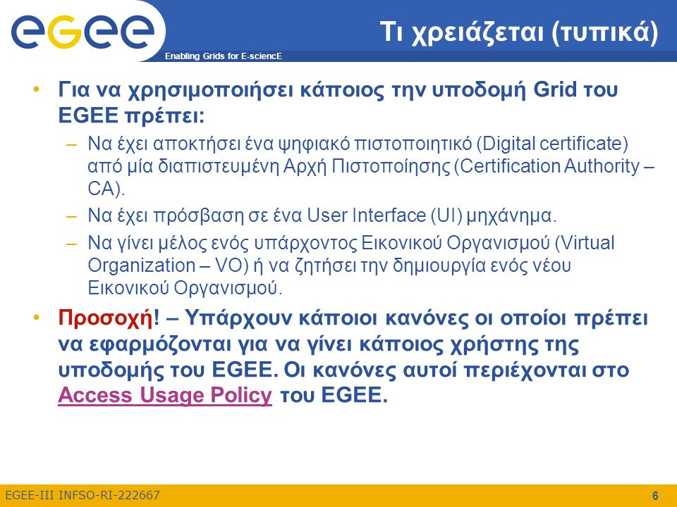 Enabling Grids for E-sciencE EGEE-III INFSO-RI-222667 6 Τι χρειάζεται (τυπικά) Για να χρησιμοποιήσει κάποιος την υποδομή Grid του EGEE πρέπει: –Να έχει αποκτήσει ένα ψηφιακό πιστοποιητικό (Digital certificate) από μία διαπιστευμένη Αρχή Πιστοποίησης (Certification Authority – CA).
