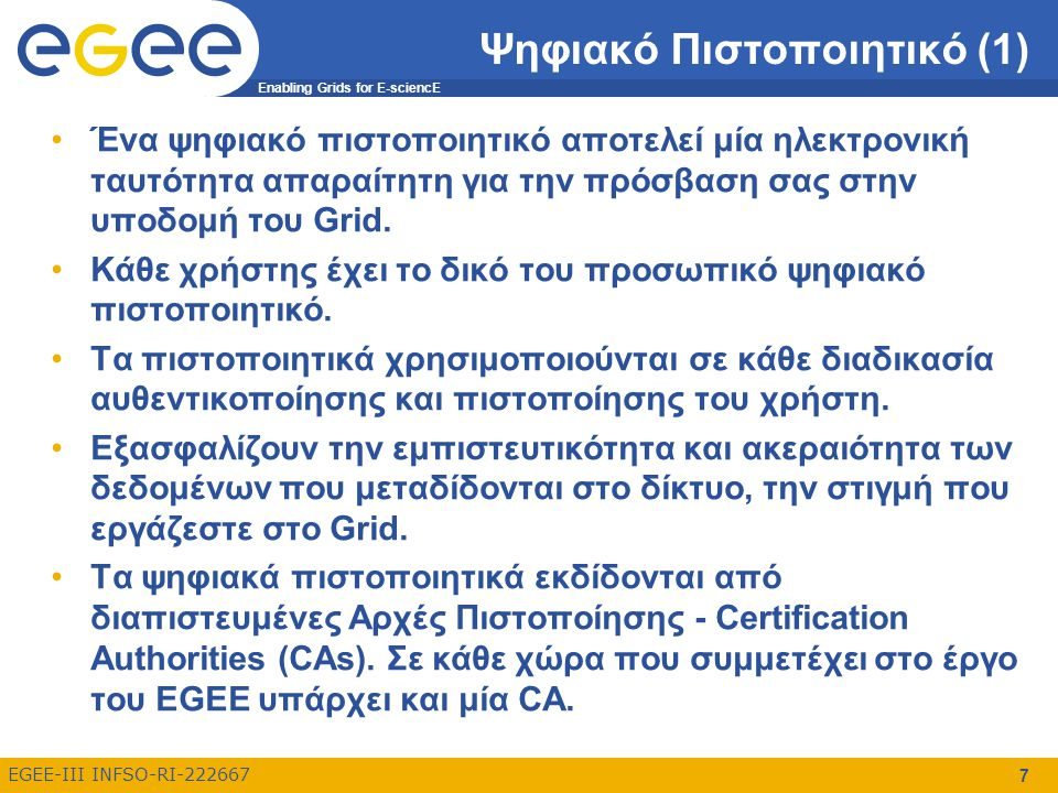 Enabling Grids for E-sciencE EGEE-III INFSO-RI-222667 8 Ψηφιακό Πιστοποιητικό (2) Το λογισμικό του EGEE χρησιμοποιεί Κρυπτογραφία Δημοσίου Κλειδιού σε όλες τις διαδικασίες ασφάλειας, ταυτοποίησης και απόδοσης δικαιωμάτων.