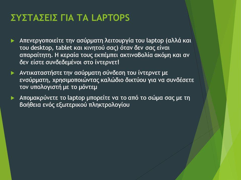 ΣΥΣΤΑΣΕΙΣ ΓΙΑ ΤΑ LAPTOPS  Απενεργοποιείτε την ασύρματη λειτουργία του laptop (αλλά και του desktop, tablet και κινητού σας) όταν δεν σας είναι απαραί
