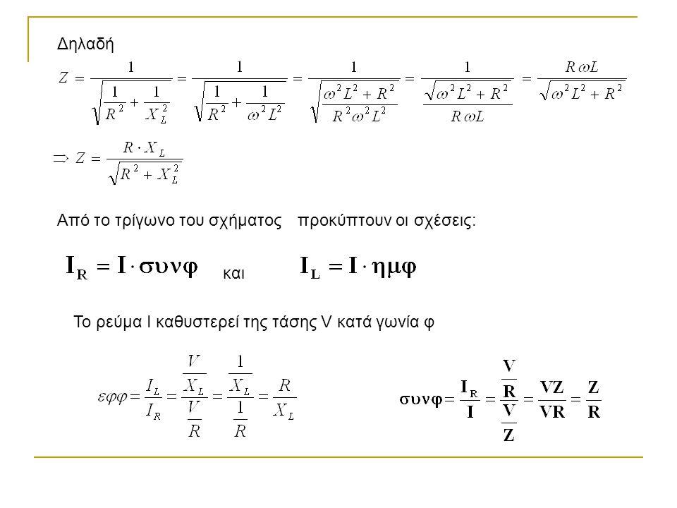 Δηλαδή Από το τρίγωνο του σχήματοςπροκύπτουν οι σχέσεις: και Το ρεύμα Ι καθυστερεί της τάσης V κατά γωνία φ