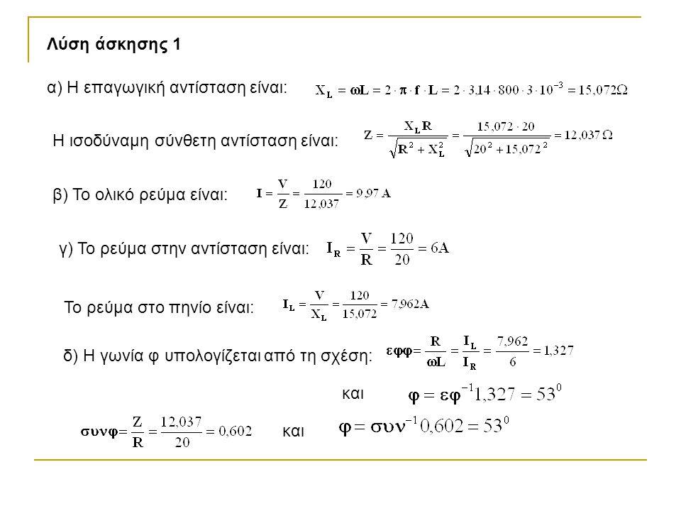 Λύση άσκησης 1 α) Η επαγωγική αντίσταση είναι: Η ισοδύναμη σύνθετη αντίσταση είναι: β) Το ολικό ρεύμα είναι: γ) Το ρεύμα στην αντίσταση είναι: Το ρεύμα στο πηνίο είναι: δ) Η γωνία φ υπολογίζεται από τη σχέση: και