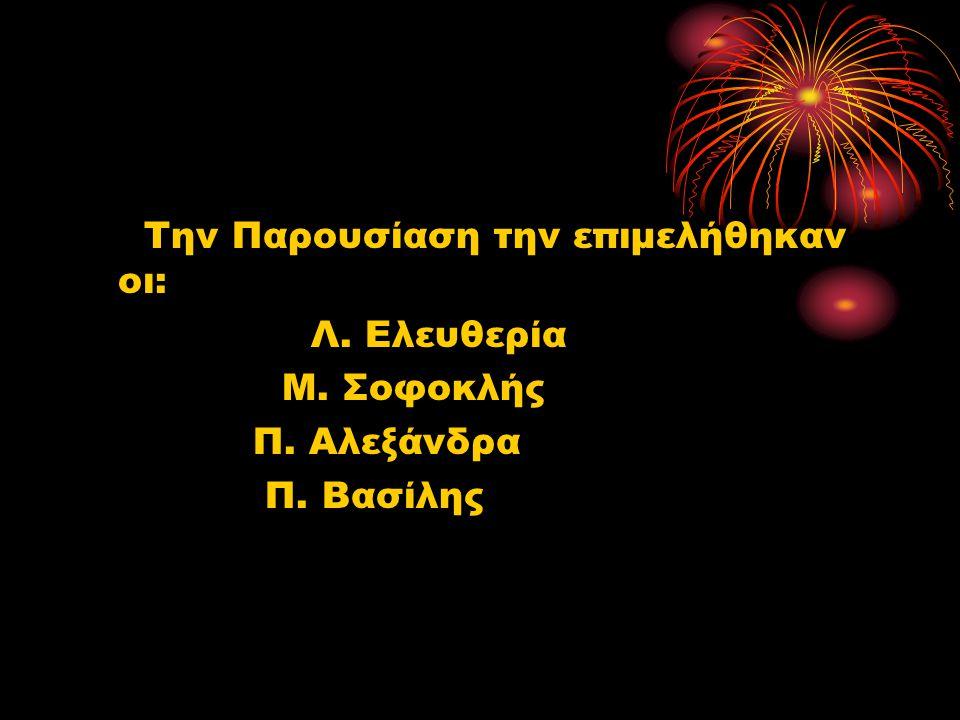 Την Παρουσίαση την επιμελήθηκαν οι: Λ. Ελευθερία Μ. Σοφοκλής Π. Αλεξάνδρα Π. Βασίλης