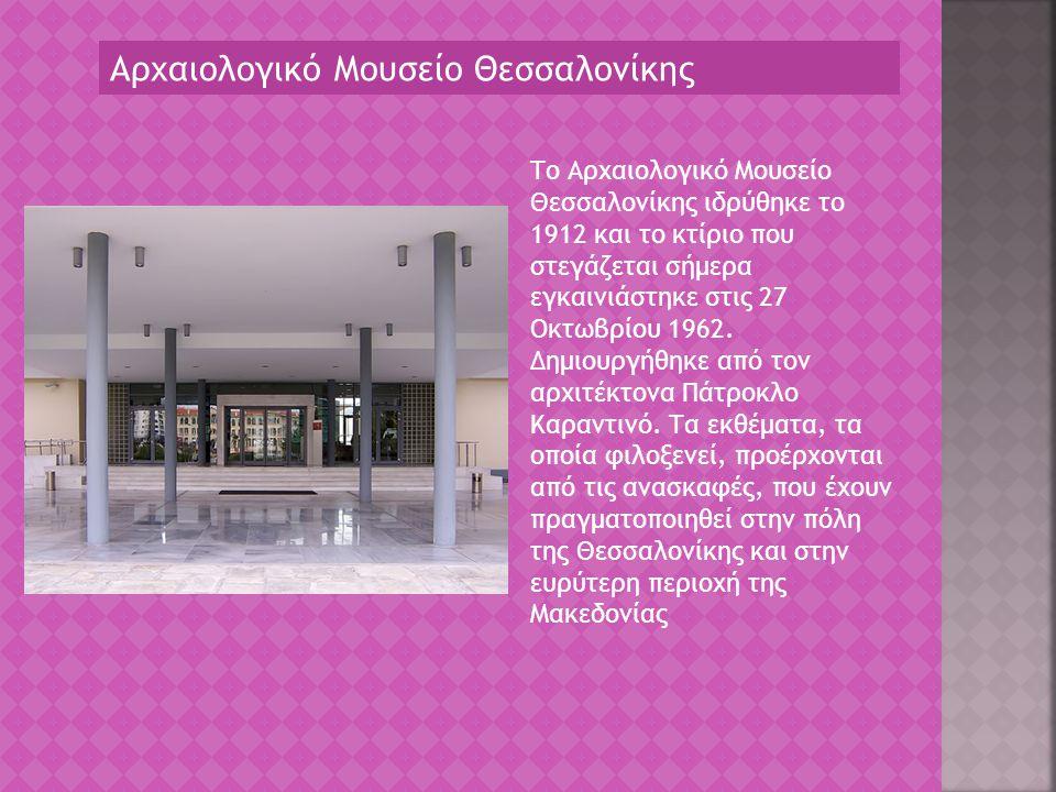 Αρχαιολογικό Μουσείο Θεσσαλονίκης Το Αρχαιολογικό Μουσείο Θεσσαλονίκης ιδρύθηκε το 1912 και το κτίριο που στεγάζεται σήμερα εγκαινιάστηκε στις 27 Οκτω