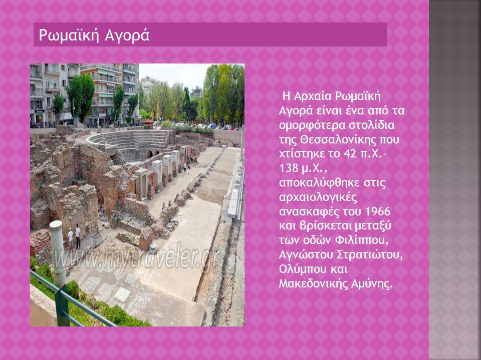 Ρωμαϊκή Αγορά Η Αρχαία Ρωμαϊκή Αγορά είναι ένα από τα ομορφότερα στολίδια της Θεσσαλονίκης που χτίστηκε το 42 π.Χ.- 138 μ.Χ., αποκαλύφθηκε στις αρχαιο