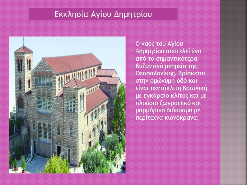 Εκκλησία Αγίου Δημητρίου Ο ναός του Αγίου Δημητρίου αποτελεί ένα από τα σημαντικότερα βυζαντινά μνημεία της Θεσσαλονίκης. Βρίσκεται στην ομώνυμη οδό κ