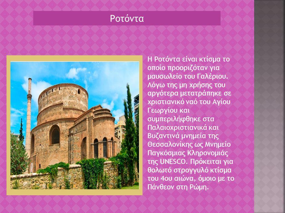 Ροτόντα H Ροτόντα είναι κτίσμα το οποίο προοριζόταν για μαυσωλείο του Γαλέριου. Λόγω της μη χρήσης του αργότερα μετατράπηκε σε χριστιανικό ναό του Αγί