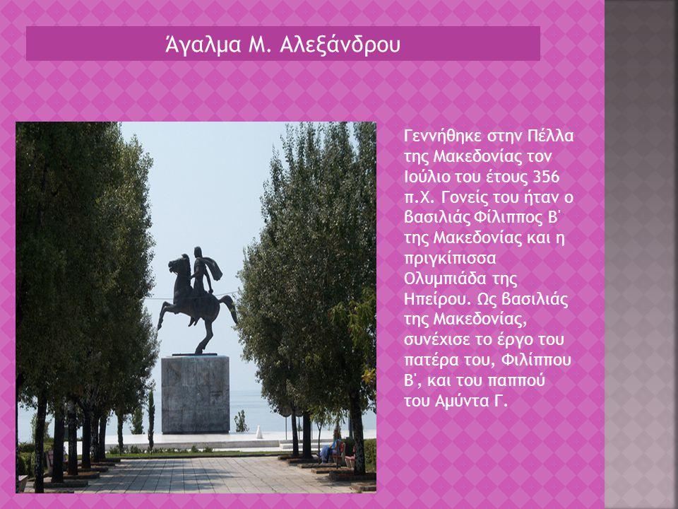 Άγαλμα Μ. Αλεξάνδρου Γεννήθηκε στην Πέλλα της Μακεδονίας τον Ιούλιο του έτους 356 π.Χ. Γονείς του ήταν ο βασιλιάς Φίλιππος Β' της Μακεδονίας και η πρι