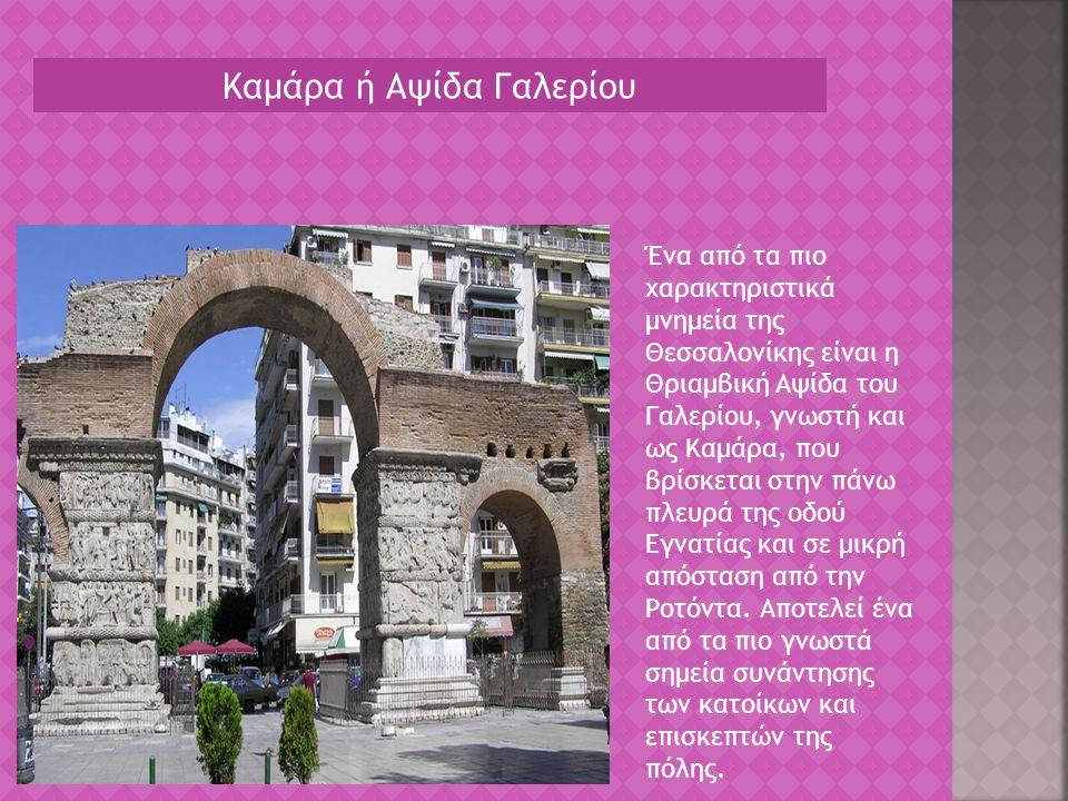 Καμάρα ή Αψίδα Γαλερίου Ένα από τα πιο χαρακτηριστικά μνημεία της Θεσσαλονίκης είναι η Θριαμβική Αψίδα του Γαλερίου, γνωστή και ως Καμάρα, που βρίσκετ