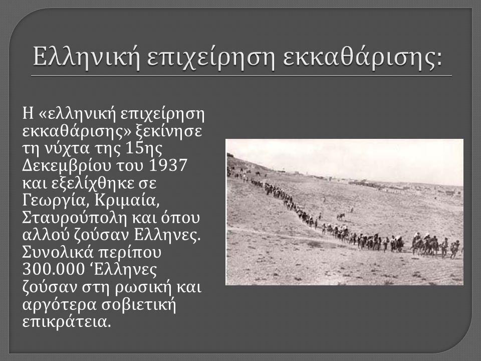 Η « ελληνική επιχείρηση εκκαθάρισης » ξεκίνησε τη νύχτα της 15 ης Δεκεμβρίου του 1937 και εξελίχθηκε σε Γεωργία, Κριμαία, Σταυρούπολη και όπου αλλού ζούσαν Ελληνες.