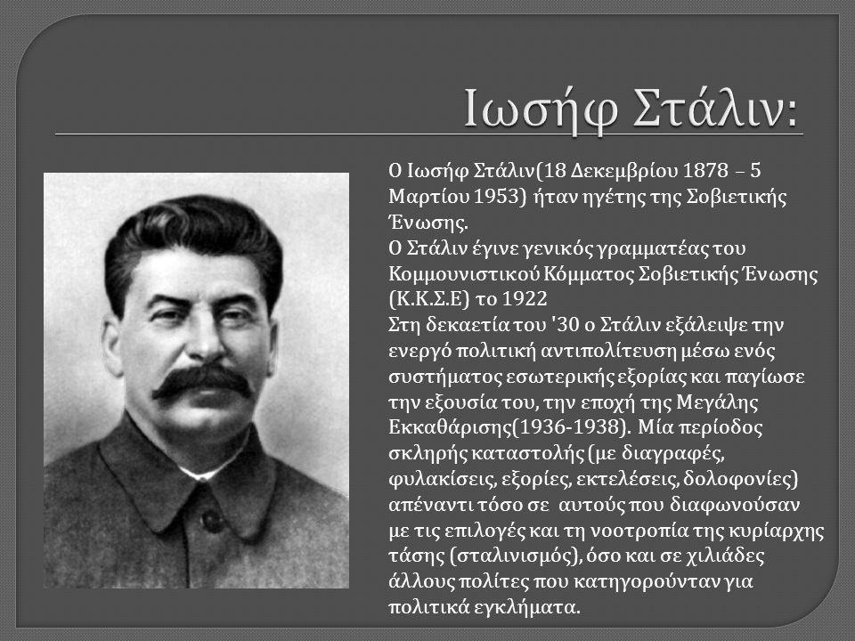 Ο Ιωσήφ Στάλιν (18 Δεκεμβρίου 1878 – 5 Μαρτίου 1953) ήταν ηγέτης της Σοβιετικής Ένωσης. Ο Στάλιν έγινε γενικός γραμματέας του Κομμουνιστικού Κόμματος