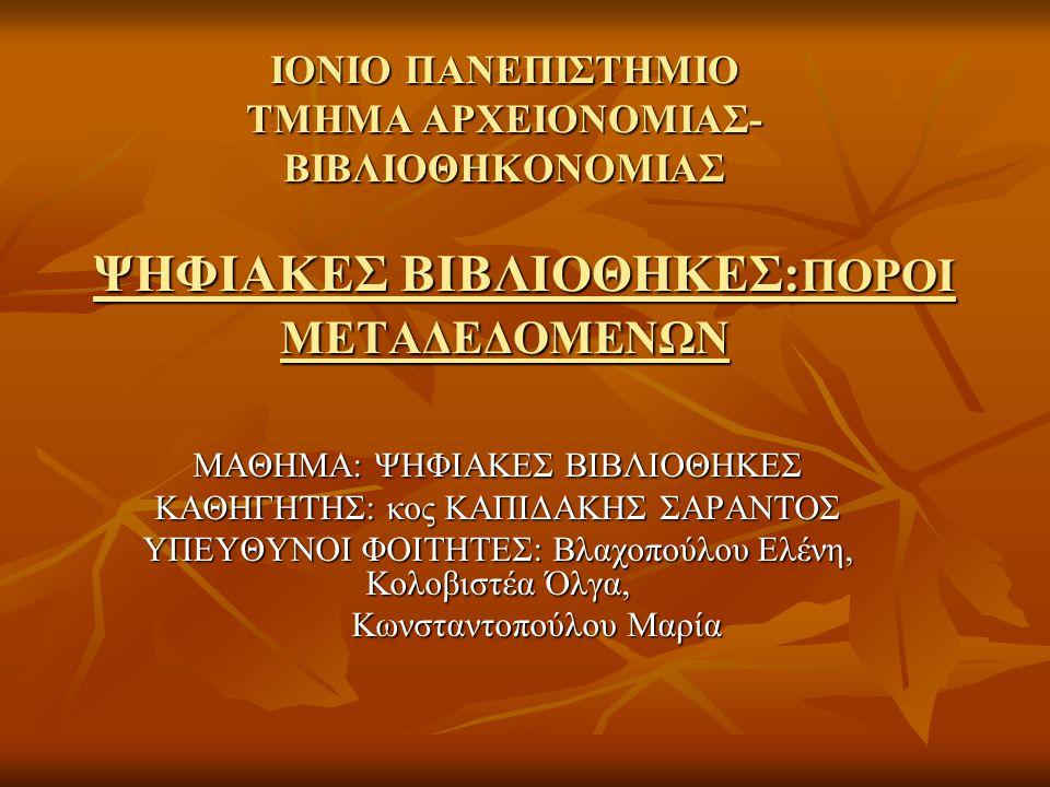 ΙΟΝΙΟ ΠΑΝΕΠΙΣΤΗΜΙΟ ΤΜΗΜΑ ΑΡΧΕΙΟΝΟΜΙΑΣ- ΒΙΒΛΙΟΘΗΚΟΝΟΜΙΑΣ ΨΗΦΙΑΚΕΣ ΒΙΒΛΙΟΘΗΚΕΣ: ΠΟΡΟΙ ΜΕΤΑΔΕΔΟΜΕΝΩΝ ΜΑΘΗΜΑ: ΨΗΦΙΑΚΕΣ ΒΙΒΛΙΟΘΗΚΕΣ ΚΑΘΗΓΗΤΗΣ: κος ΚΑΠΙΔΑΚΗΣ ΣΑΡΑΝΤΟΣ ΥΠΕΥΘΥΝΟΙ ΦΟΙΤΗΤΕΣ: Βλαχοπούλου Ελένη, Κολοβιστέα Όλγα, Κωνσταντοπούλου Μαρία Κωνσταντοπούλου Μαρία
