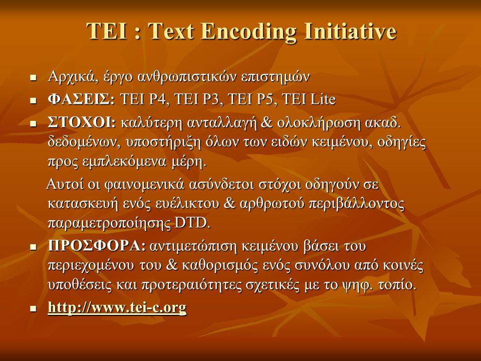 TEI : Text Encoding Initiative Αρχικά, έργο ανθρωπιστικών επιστημών Αρχικά, έργο ανθρωπιστικών επιστημών ΦΑΣΕΙΣ: TEI P4, TEI P3, TEI P5, TEI Lite ΦΑΣΕΙΣ: TEI P4, TEI P3, TEI P5, TEI Lite ΣΤΟΧΟΙ: καλύτερη ανταλλαγή & ολοκλήρωση ακαδ.