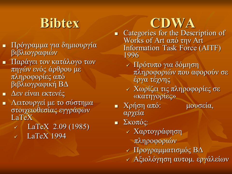 Bibtex CDWA Πρόγραμμα για δημιουργία βιβλιογραφιών Πρόγραμμα για δημιουργία βιβλιογραφιών Παράγει τον κατάλογο των πηγών ενός άρθρου με πληροφορίες από βιβλιογραφική ΒΔ Παράγει τον κατάλογο των πηγών ενός άρθρου με πληροφορίες από βιβλιογραφική ΒΔ Δεν είναι εκτενές Δεν είναι εκτενές Λειτουργεί με το σύστημα στοιχειοθεσίας εγγράφων LaTeX Λειτουργεί με το σύστημα στοιχειοθεσίας εγγράφων LaTeX LaTeX 2.09 (1985) LaTeX 2.09 (1985) LaTeX 1994 LaTeX 1994 Categories for the Description of Works of Art από την Art Information Task Force (AITF) 1996 Categories for the Description of Works of Art από την Art Information Task Force (AITF) 1996 Πρότυπο για δόμηση πληροφοριών που αφορούν σε έργα τέχνης Χωρίζει τις πληροφορίες σε «κατηγορίες» Χρήση από: μουσεία, αρχεία Χρήση από: μουσεία, αρχεία Σκοπός : Σκοπός : Χαρτογράφηση πληροφοριών Προγραμματισμός ΒΔ Αξιολόγηση αυτομ.