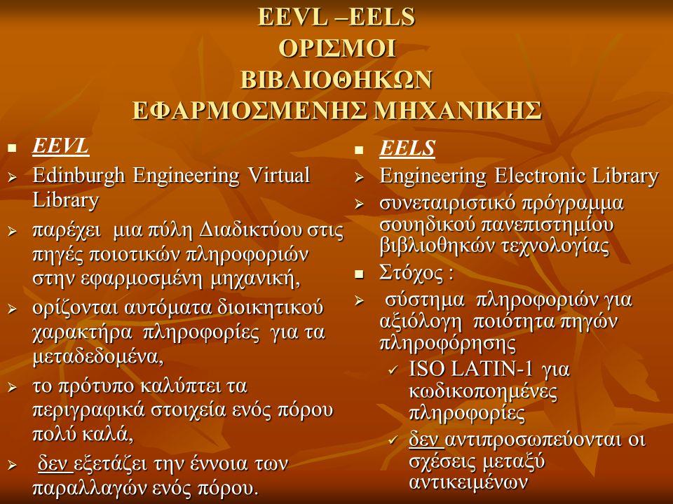 EEVL –EELS ΟΡΙΣΜΟΙ ΒΙΒΛΙΟΘΗΚΩΝ ΕΦΑΡΜΟΣΜΕΝΗΣ ΜΗΧΑΝΙΚΗΣ EEVL  Edinburgh Engineering Virtual Library  παρέχει μια πύλη Διαδικτύου στις πηγές ποιοτικών πληροφοριών στην εφαρμοσμένη μηχανική,  ορίζονται αυτόματα διοικητικού χαρακτήρα πληροφορίες για τα μεταδεδομένα,  το πρότυπο καλύπτει τα περιγραφικά στοιχεία ενός πόρου πολύ καλά,  δεν εξετάζει την έννοια των παραλλαγών ενός πόρου.